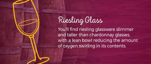 Riesling Glass: You'll find riesling glassware slimmer and taller than chardonnay glasses, with a lean bowl reducing the amount of oxygen swirling in its contents.