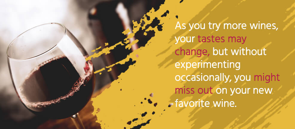 As you try more wines, your tastes may change, but without experimenting occasionally, you might miss out on your new favorite wine