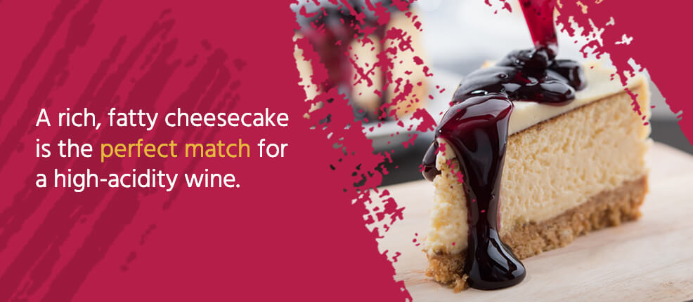 A rich, fatty cheesecake is the perfect match for a high-acidity wine