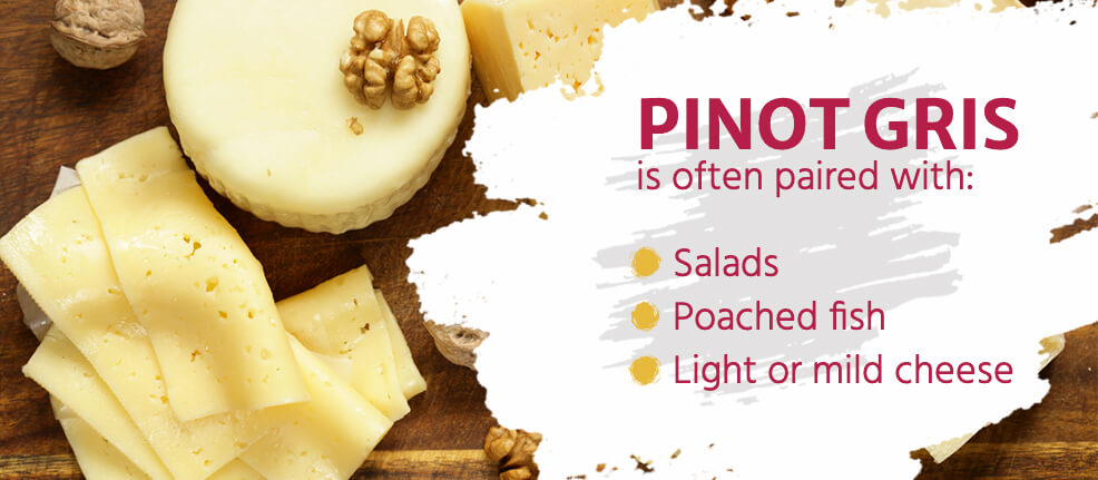 Pinot Gris is often paired with salads, poached fish and light or light or mild cheeses.