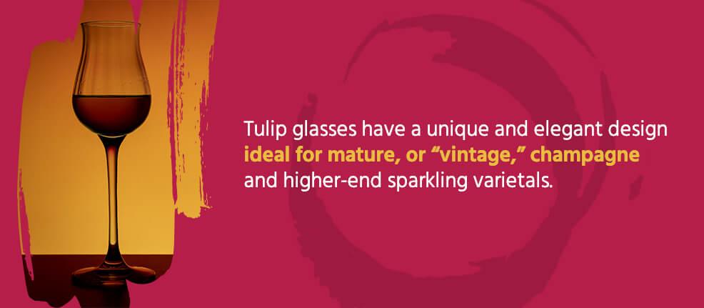 "Tulip glasses have a unique and elegant design ideal for mature, or ""vintage,"" champagne and higher-end sparkling varietals."