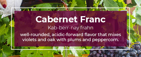Cabernet Franc Pronounced: Kab-berr-nay frahn is well-rounded, acidic-forward flavor that mixes violets and oak with plums and peppercorn.