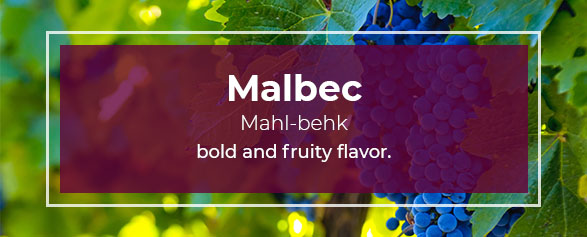 Malbec Pronounced: Mahl-behk has a bold and fruity flavor.