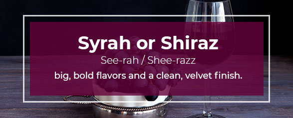 Syrah or Shiraz Pronounced: See-rah / Shee-razz has big, bold flavors and a clean, velvet finish.
