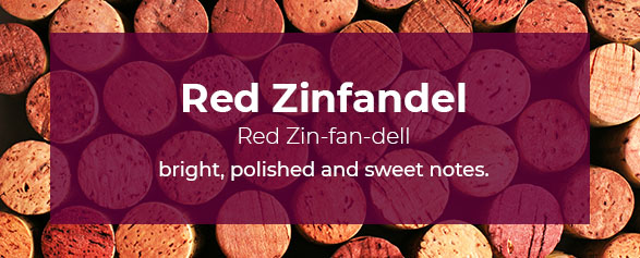 Red Zinfandel Pronounced: Red Zin-fan-dell is bright, polished and has sweet notes.