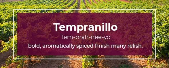 Tempranillo Pronounced: Tem-prah-nee-yo has a bold, aromatically spiced finish that many relish.
