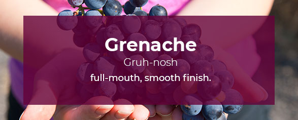Grenache Pronounced: Gruh-nosh has a full-mouth, smooth finish.