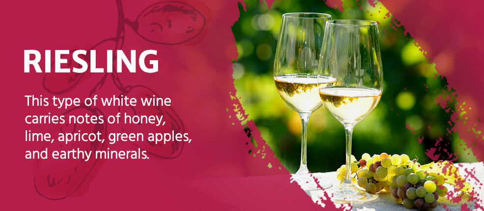 Riesling Wine: This type of white wine carries notes of honey, lime, apricot, green apples and earthy minerals.