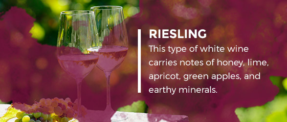 Riesling - This type of white wine carries notes of honey, lime, apricot, green apples, and earthy minerals.