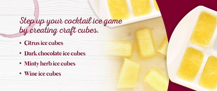 Step up your cocktail ice game by creating craft cubes: Citrus ice cubes, dark chocolate ice cubes, minty herb ice cubes, wine ice cubes.