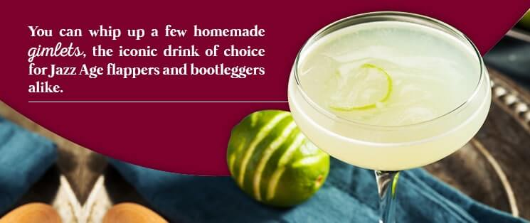 You can whip up a few homemade gimlets, the iconic drink of choice for Jazz Age flappers and bootleggers alike.