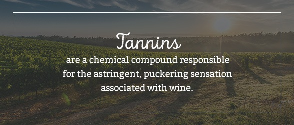 Tannins are a chemical compound responsible for the astringent, puckering sensation associated with wine.