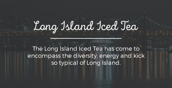 The Long Island Iced Tea has come to encompass the diversity, energy and kick so typical of Long Island.