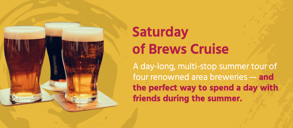 Saturday of Brews Cruise: a day-long, multi-stop summer tour of four renowned area breweries — and the perfect way to spend a day with friends during the summer.