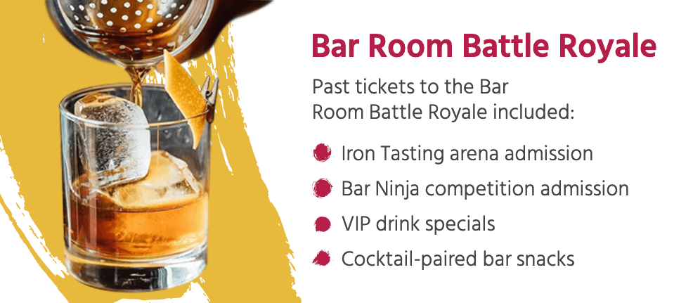 Past tickets to the Bar Room Battle Royale included: Iron Tasting arena admission, Bar Ninja competition admission, VIP drink specials, and Cocktail-paired bar snacks