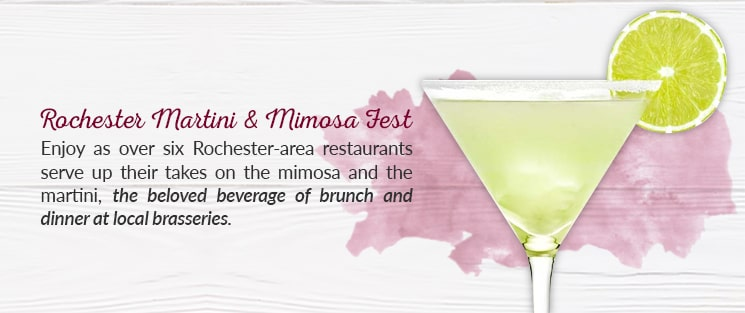 Rochester Martini & Mimosa Fest: Enjoy as over six Rochester-area restaurants serve up their takes on the mimosa and the martini, the beloved beverage of brunch and dinner at local brasseries.