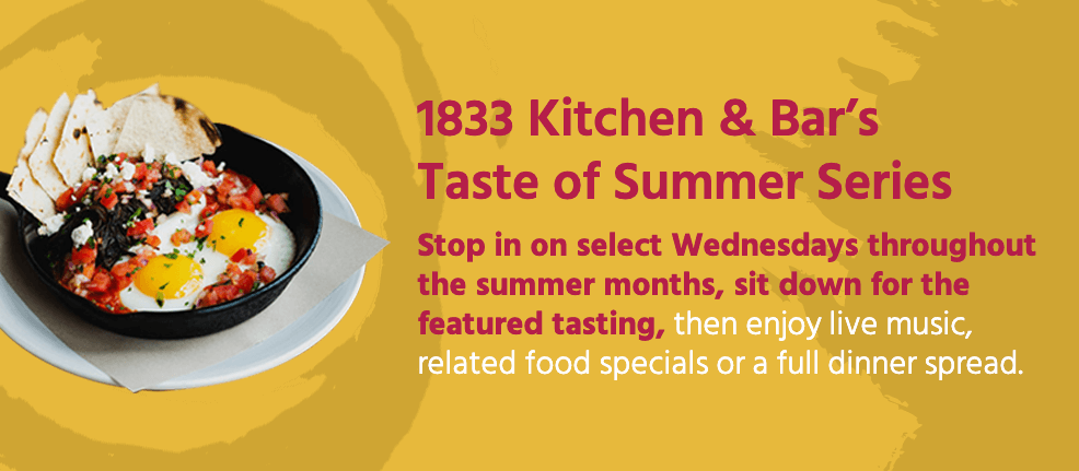 1833 Kitchen & Bar's Taste of Summer Series: Stop in on select Wednesdays throughout the summer months, sit down for the featured tasting, then enjoy live music, related food specials or a full dinner spread.