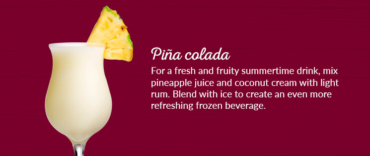 Piña colada: For a fresh and fruity summertime drink, mix pineapple juice and coconut cream with light rum. Blend with ice to create an even more refreshing frozen beverage.