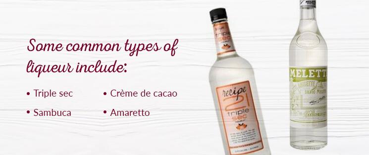 Some common types of liqueurs include: Triple sec, Sambuca, Crème de cacao, and Amaretto