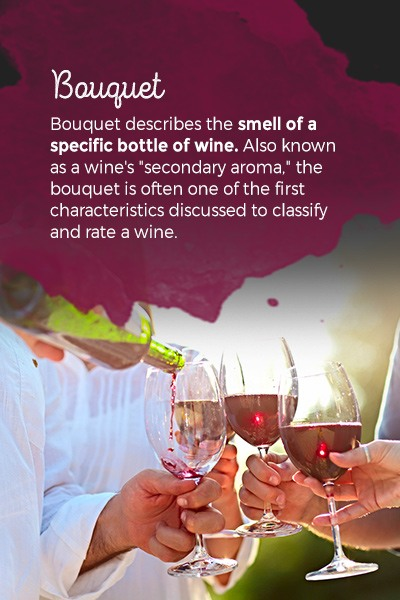 """Bouquet describes the smell of a specific bottle of wine. Also known as a wine's """"secondary aroma,"""" the bouquet is often one of the first characteristics discussed to classify and rate a wine."""