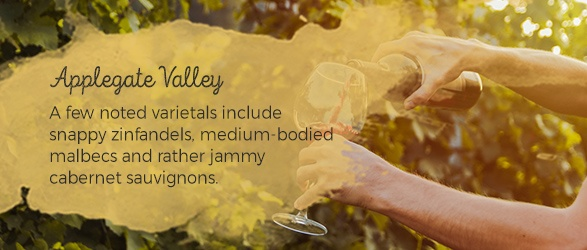 Applegate Valley: A few noted varietals include snappy zinfandels, medium-bodied malbecs and rather jammy cabernet sauvignons.