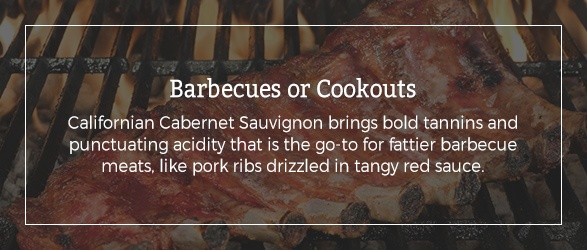 Barbecues or Cookouts: Californian Cabernet Sauvignon brings bold tannins and punctuating acidity that is the go-to for fattier barbecue meats, like pork ribs drizzled in tangy red sauce.