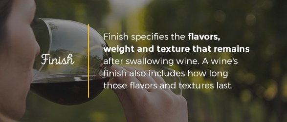 Finish specifies the flavors, weight and texture that remains after swallowing wine. A wine's finish also includes how long those flavors and textures last.