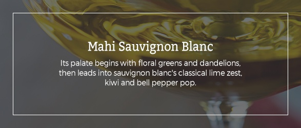 Mahi Sauvignon Blanc: Its palate begins with floral greens and dandelions, then leads into sauvignon blanc's classical lime zest, kiwi and bell pepper pop.