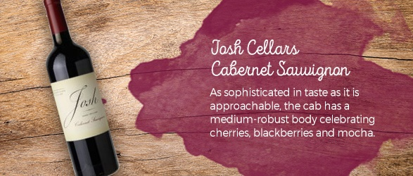 Josh Cellars Cabernet Sauvignon: As sophisticated in taste as it is approachable, the cab has a medium-robust body celebrating cherries, blackberries and mocha.