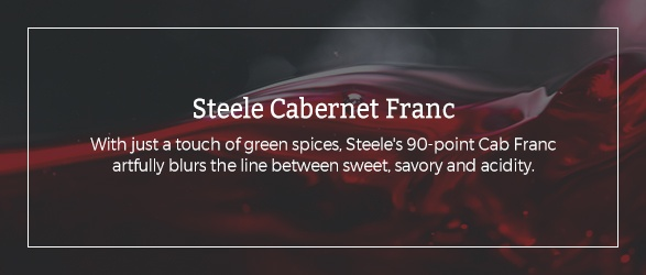 Steele Cabernet Franc: With just a touch of green spices, Steele's 90-point Cab Franc artfully blurs the line between sweet, savory and acidity.
