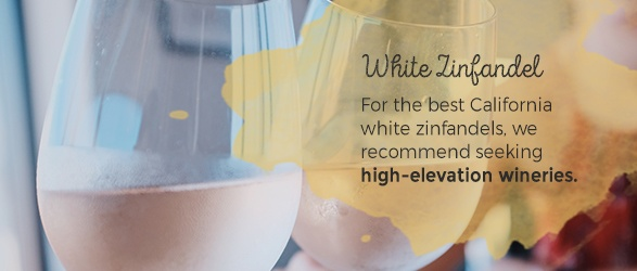 White Zinfandel: For the best California white zinfandels, we recommend seeking high-elevation wineries