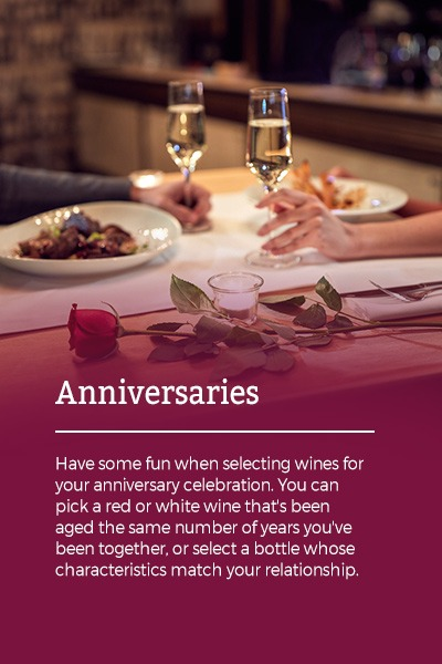 Anniversaries: Have some fun when selecting wines for your anniversary celebration. You can pick a red or white wine that's been aged the same number of years you've been together, or select a bottle whose characteristics match your relationship.