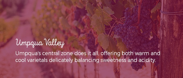 Umpqua Valley: Umpqua's central zone does it all, offering both warm and cool varietals delicately balancing sweetness and acidity.