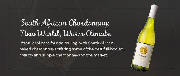 South African Chardonnay: New World, Warm Climate: It's an ideal base for age-oaking, with South African oaked chardonnays offering some of the best full-bodied, creamy and supple chardonnays on the market.