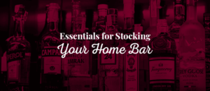 Essentials for Stocking Your Home Bar