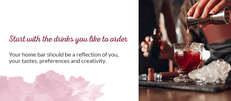 Start with the drinks you like to order: your home bar should be a reflection of you — your tastes, preferences and creativity.