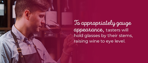 To appropriately gauge appearance, tasters will hold glasses by their stems, raising wine to eye level.