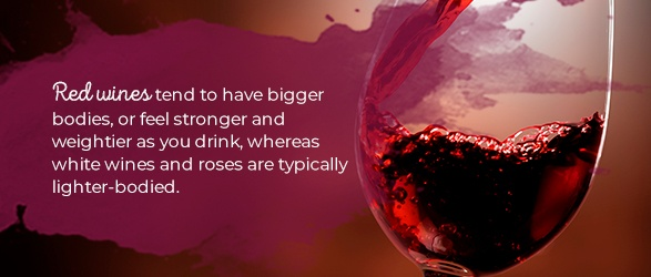 Red wines tend to have bigger bodies, or feel stronger and weightier as you drink, whereas white wines and roses are typically lighter-bodied.
