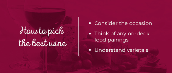 How to pick the best wine: Consider the occasion, Think of any on-deck food pairings, Understand varietals.