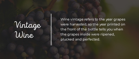 Wine vintage refers to the year grapes were harvested, so the year printed on the front of the bottle tells you when the grapes inside were ripened, plucked and perfected.