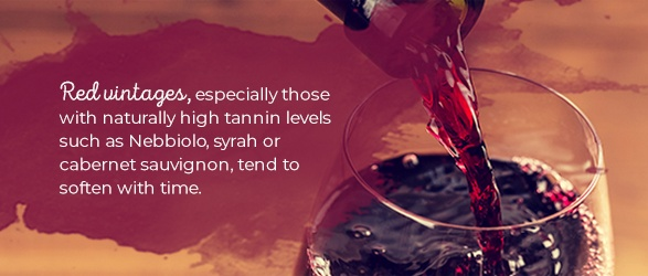 Red vintages, especially those with naturally high tannin levels such as Nebbiolo, syrah or cabernet sauvignon, tend to soften with time.