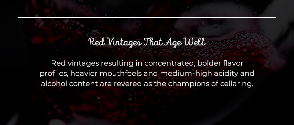 Red vintages resulting in concentrated, bolder flavor profiles, heavier mouthfeels and medium-high acidity and alcohol content are revered as the champions of cellaring.