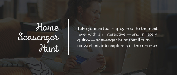 HOME SCAVENGER HUNT Take your virtual happy hour to the next level with an interactive — and innately quirky — scavenger hunt that'll turn co-workers into explorers of their homes.