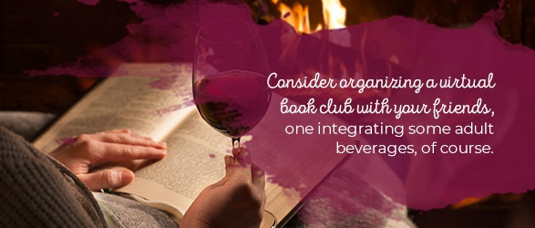 Virtual Book Club: Consider organizing a virtual book club with your friends, one integrating some adult beverages, of course.
