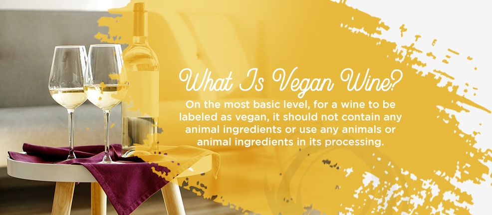 What Is Vegan Wine? On the most basic level, for a wine to be labeled as vegan, it should not contain any animal ingredients or use any animals or animal ingredients in its processing.