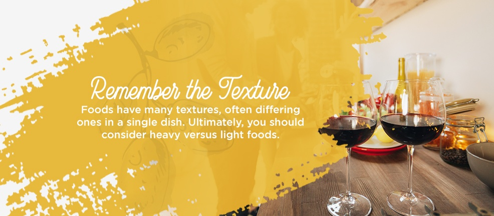 Remember the Texture. Foods have many textures, often differing ones in a single dish. Ultimately, you should consider heavy versus light foods.