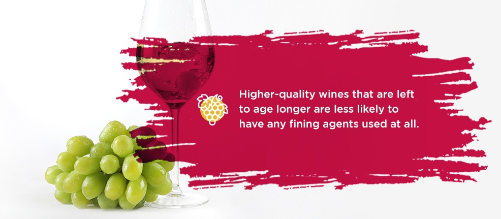 Higher-quality wines that are left to age longer are less likely to have any fining agents used at all.