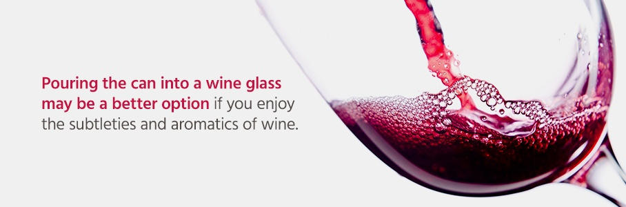 Pouring the can into a wine glass may be a better option if you enjoy the subtleties and aromatics of wine.