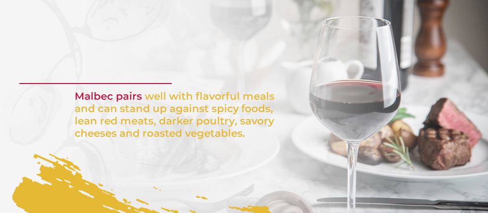 malbec pairs well with flavorful meals and can stand up against spicy foods, lean red meats, darker poultry, savory cheeses and roasted vegetables.