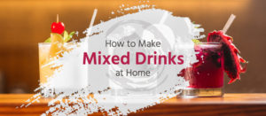 How to Make Mixed Drinks at Home